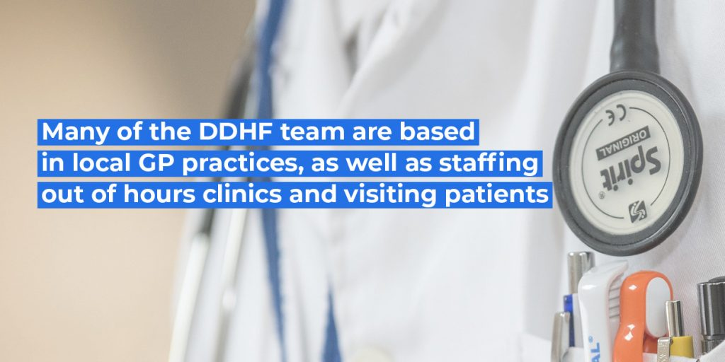 Many of the DDHF team are based in local GP Practices, as well as staffing out of hours clinics and visiting patients
