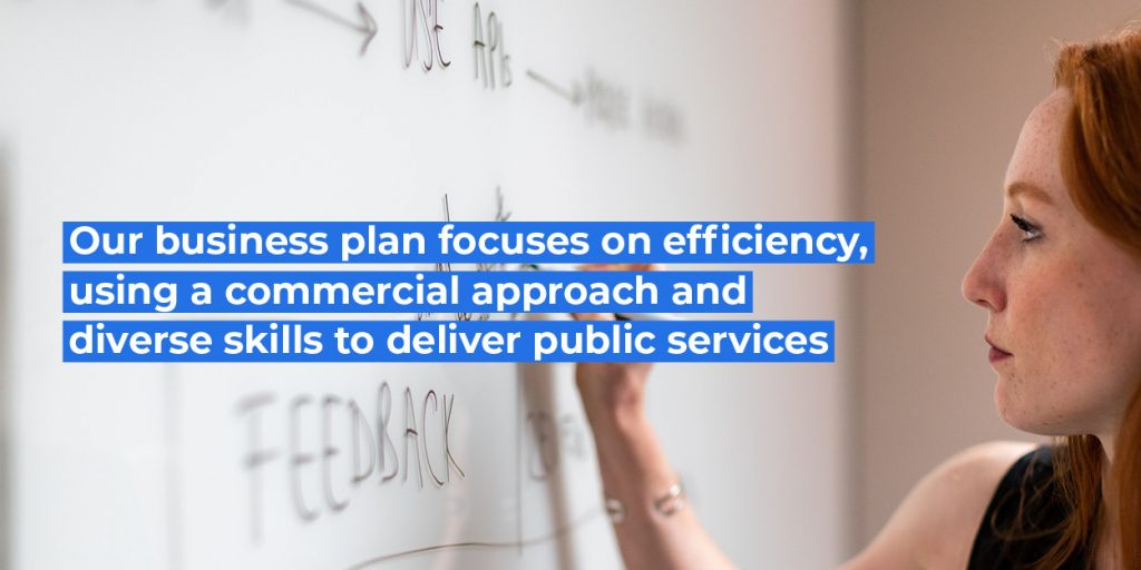 Our business plan focuses on efficiency, using a commericla pproach and diverse skills to deliver public services