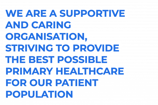 We are a supportive and caring organisation, striving to provide the best possible primary healthcare for our patient population