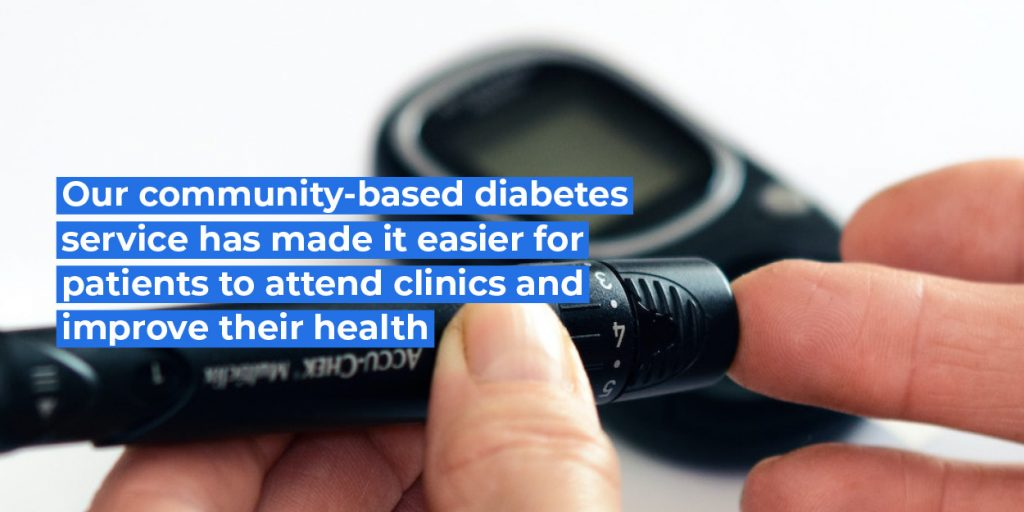 Our community-based diabetes services has made it easier for patients to attend clinics and improve their health