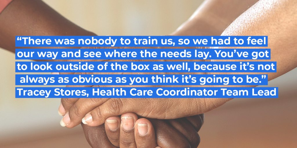 """There was nobody to train us, so we had to feel our way and see where the needs lays. You've got to look outside of the box as well, because it's not always as obvious as you think it's going to be."" Tracey Stores, Health Care Coordinator Team Lead"