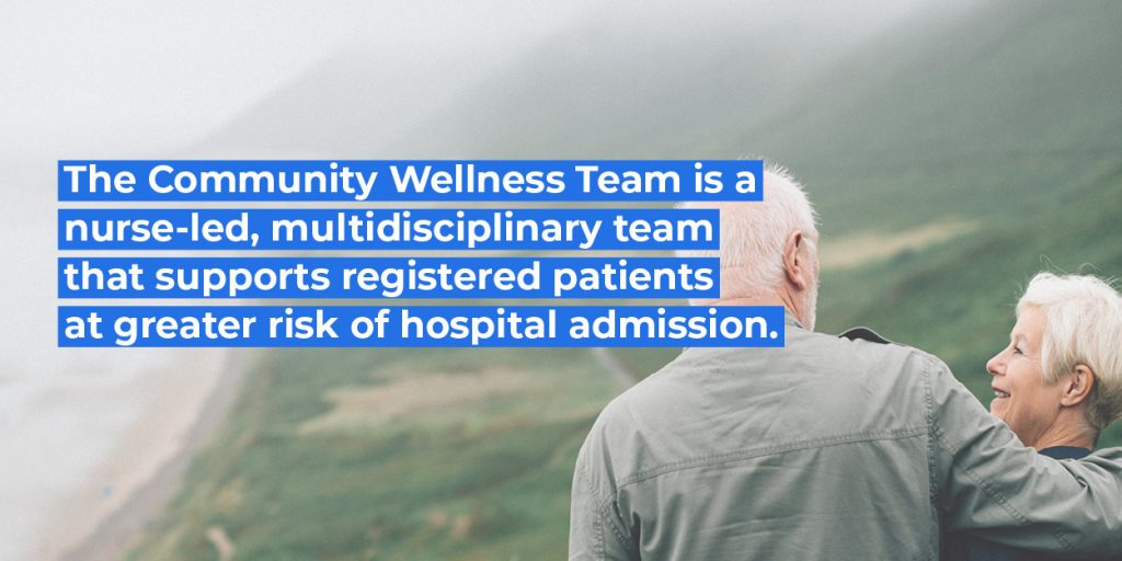 The Community Wellness Team is a nurse-led, multidisciplinary team that supports registered patients at greater risk of hospital admissions